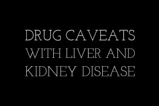 Drug caveats with liver and kidney disease
